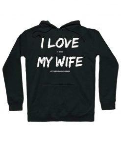 Video Games I love It When My Wife Lets Me Play Hoodie
